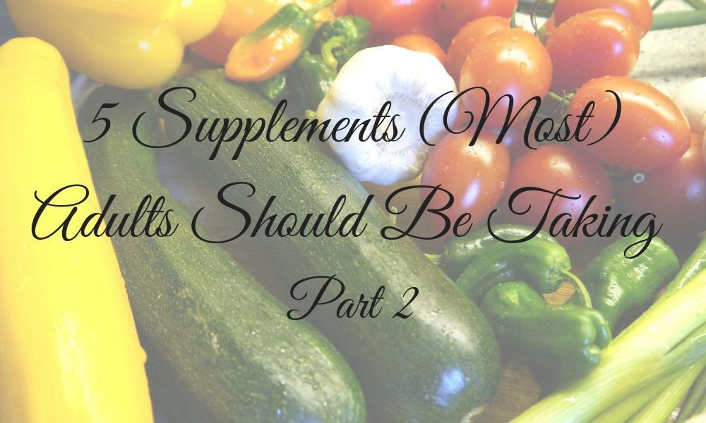 5 Supplements (Most) Adults Should Be Taking Pt. 2